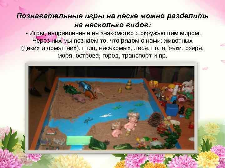 Познавательные игры на песке можно разделить на несколько видов: - Игры, направленные на знакомство