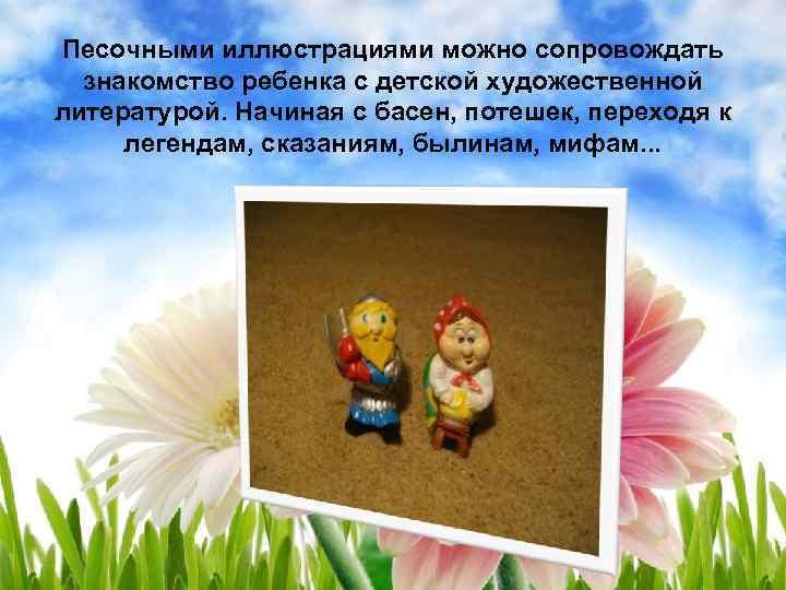 Песочными иллюстрациями можно сопровождать знакомство ребенка с детской художественной литературой. Начиная с басен, потешек,