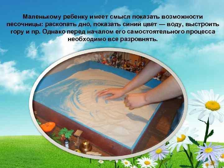 Маленькому ребенку имеет смысл показать возможности песочницы: раскопать дно, показать синий цвет — воду,
