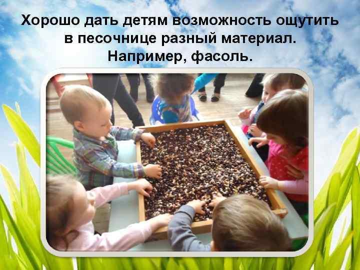 Хорошо дать детям возможность ощутить в песочнице разный материал. Например, фасоль.