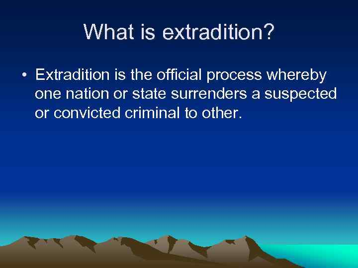 What is extradition? • Extradition is the official process whereby one nation or state