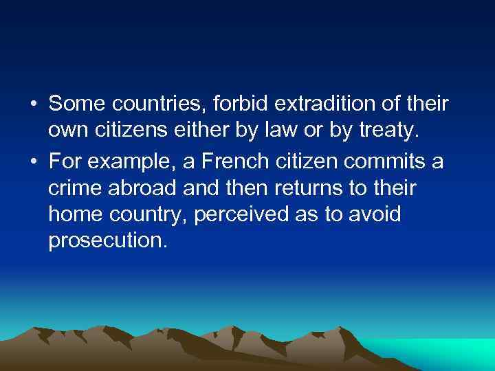 • Some countries, forbid extradition of their own citizens either by law or
