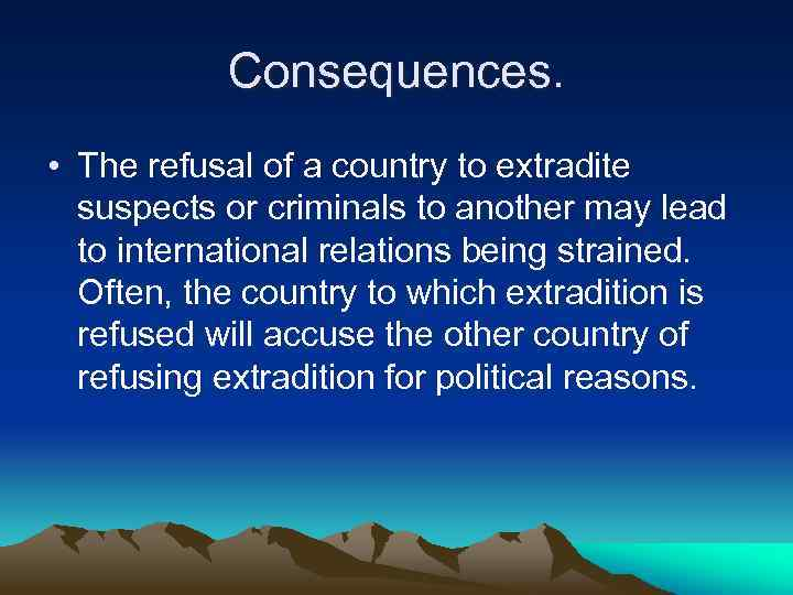 Сonsequences. • The refusal of a country to extradite suspects or criminals to another