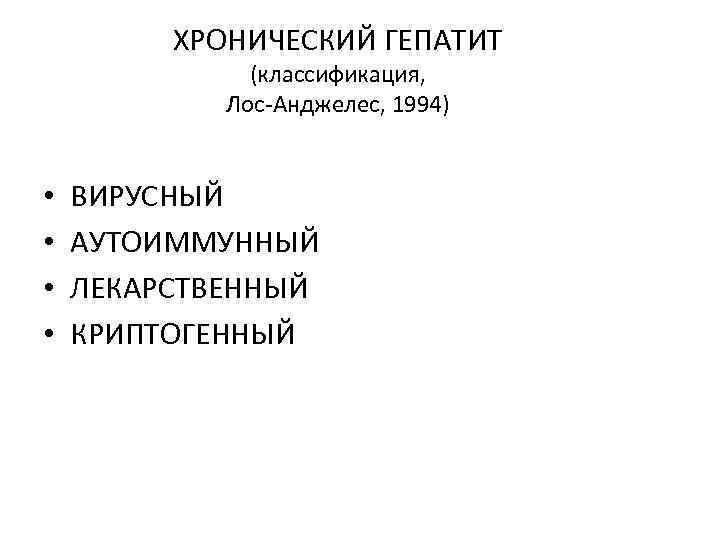 ХРОНИЧЕСКИЙ ГЕПАТИТ (классификация, Лос-Анджелес, 1994) • • ВИРУСНЫЙ АУТОИММУННЫЙ ЛЕКАРСТВЕННЫЙ КРИПТОГЕННЫЙ