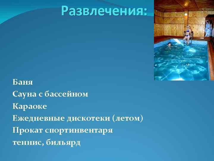 Развлечения: Баня Сауна с бассейном Караоке Ежедневные дискотеки (летом) Прокат спортинвентаря теннис, бильярд
