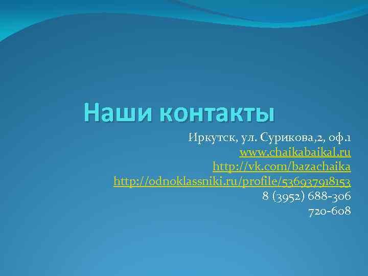 Наши контакты Иркутск, ул. Сурикова, 2, оф. 1 www. chaikabaikal. ru http: //vk. com/bazachaika