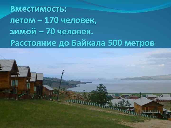Вместимость: летом – 170 человек, зимой – 70 человек. Расстояние до Байкала 500 метров