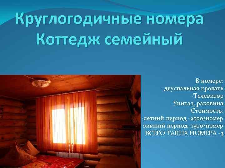 Круглогодичные номера Коттедж семейный В номере: -двуспальная кровать -Телевизор -Унитаз, раковина Стоимость: -летний период