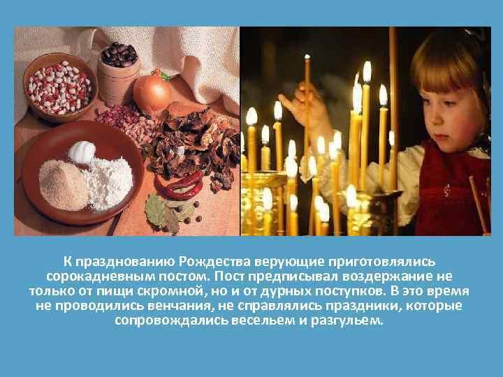 К празднованию Рождества верующие приготовлялись сорокадневным постом. Пост предписывал воздержание не только от пищи