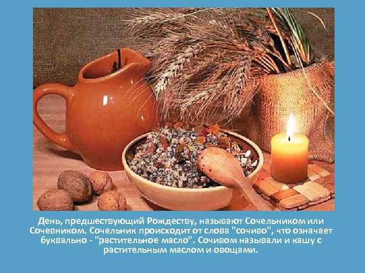 День, предшествующий Рождеству, называют Сочельником или Сочевником. Сочельник происходит от слова