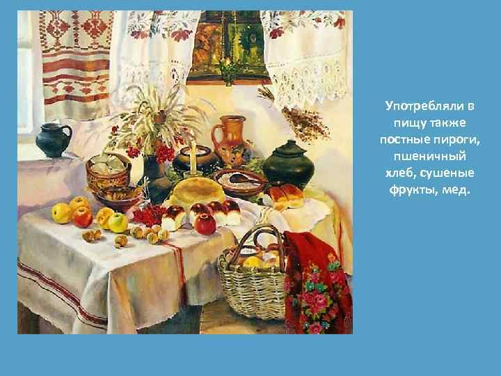 Употребляли в пищу также постные пироги, пшеничный хлеб, сушеные фрукты, мед.
