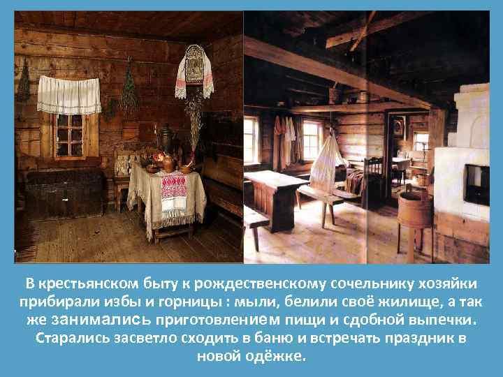 В крестьянском быту к рождественскому сочельнику хозяйки прибирали избы и горницы : мыли, белили