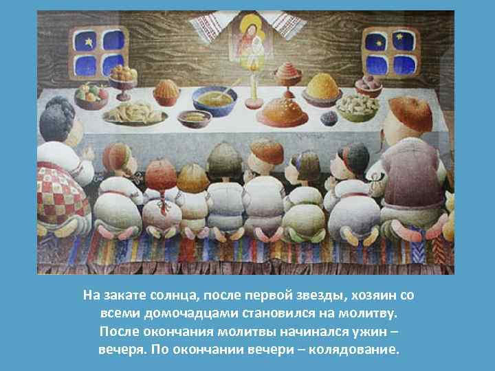На закате солнца, после первой звезды, хозяин со всеми домочадцами становился на молитву. После