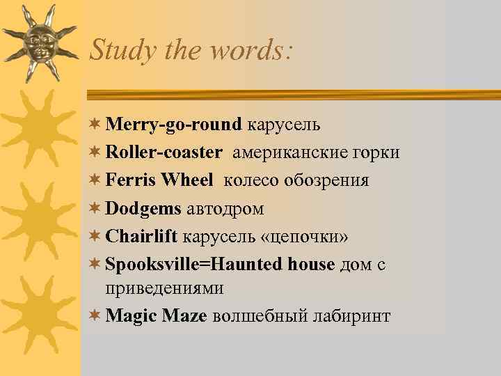 Study the words: ¬ Merry-go-round карусель ¬ Roller-coaster американские горки ¬ Ferris Wheel колесо