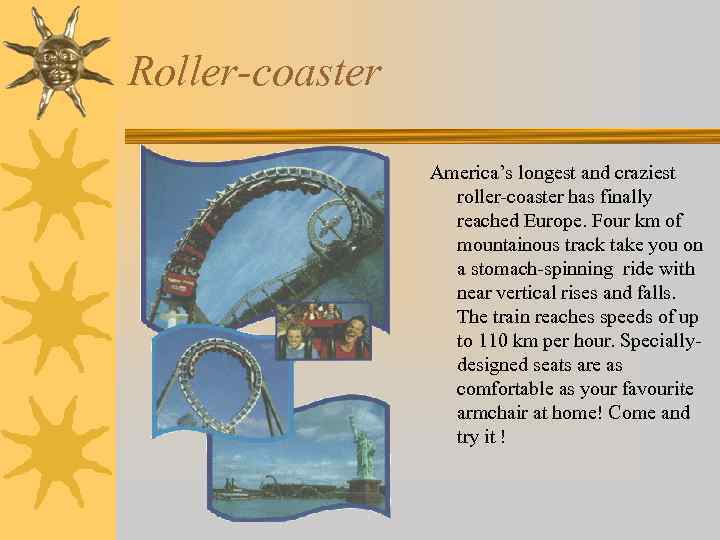 Roller-coaster America's longest and craziest roller-coaster has finally reached Europe. Four km of mountainous