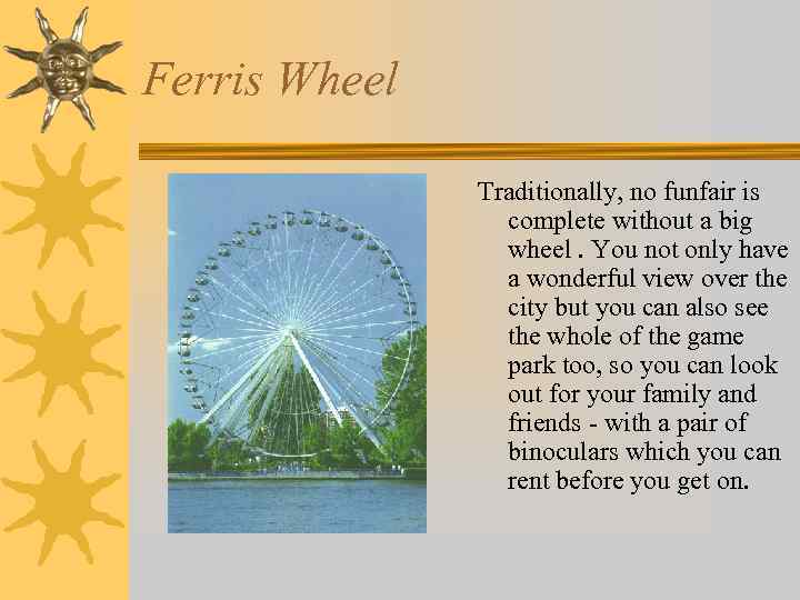 Ferris Wheel Traditionally, no funfair is complete without a big wheel. You not only