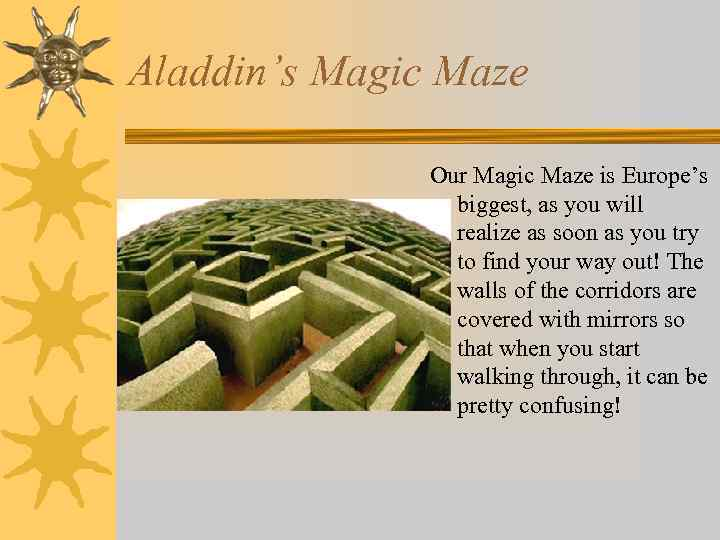 Aladdin's Magic Maze Our Magic Maze is Europe's biggest, as you will realize as