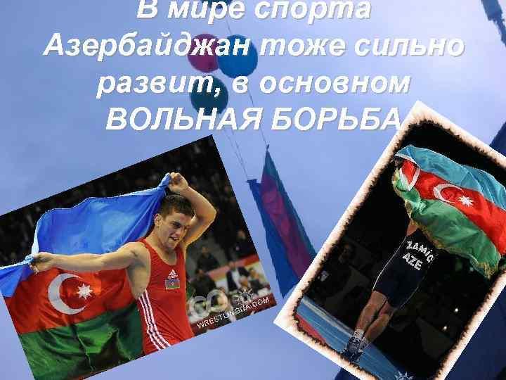 В мире спорта Азербайджан тоже сильно развит, в основном ВОЛЬНАЯ БОРЬБА