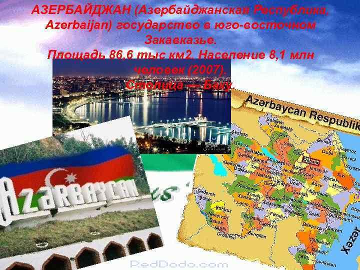 АЗЕРБАЙДЖАН (Азербайджанская Республика, Azerbaijan) государство в юго-восточном Закавказье. Площадь 86, 6 тыс км 2.