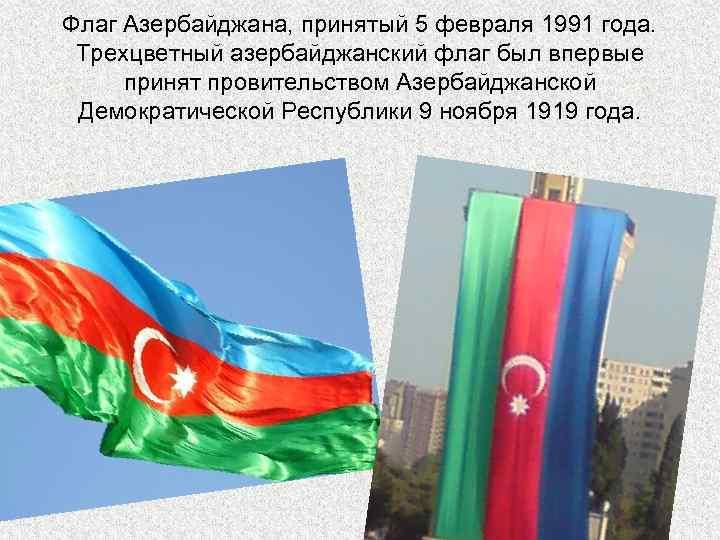 Флаг Азербайджана, принятый 5 февраля 1991 года. Трехцветный азербайджанский флаг был впервые принят провительством