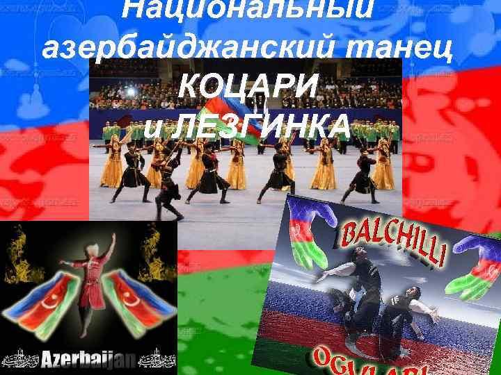 Национальный азербайджанский танец КОЦАРИ и ЛЕЗГИНКА