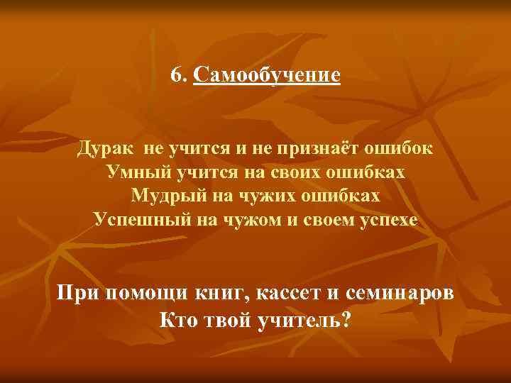 6. Самообучение Дурак не учится и не признаёт ошибок Умный учится на своих ошибках