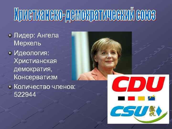 Лидер: Ангела Меркель Идеология: Христианская демократия, Консерватизм Количество членов: 522944