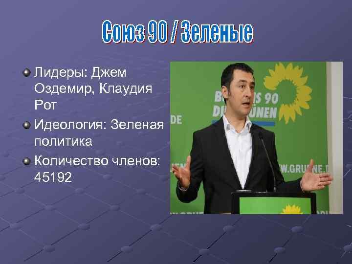 Лидеры: Джем Оздемир, Клаудия Рот Идеология: Зеленая политика Количество членов: 45192