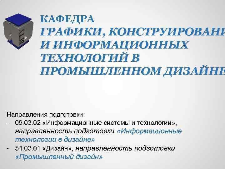 КАФЕДРА ГРАФИКИ, КОНСТРУИРОВАНИ И ИНФОРМАЦИОННЫХ ТЕХНОЛОГИЙ В ПРОМЫШЛЕННОМ ДИЗАЙНЕ Направления подготовки: - 09. 03.