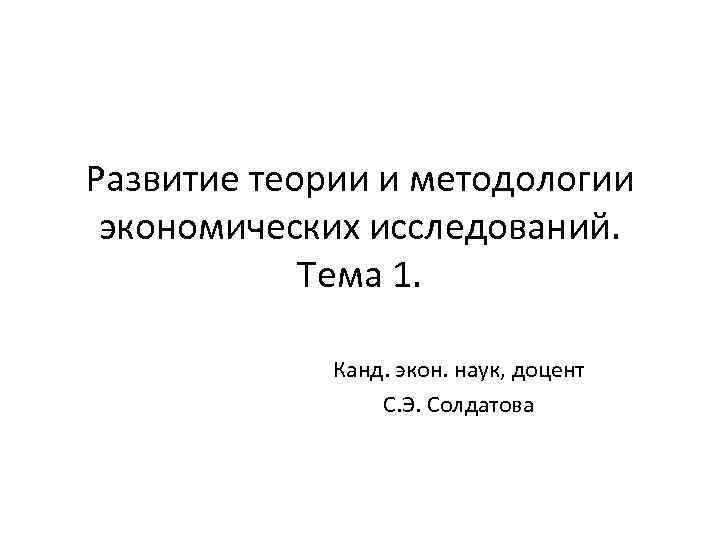 Развитие теории и методологии экономических исследований. Тема 1. Канд. экон. наук, доцент С. Э.