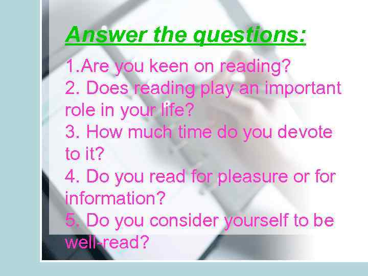 Answer the questions: 1. Are you keen on reading? 2. Does reading play an