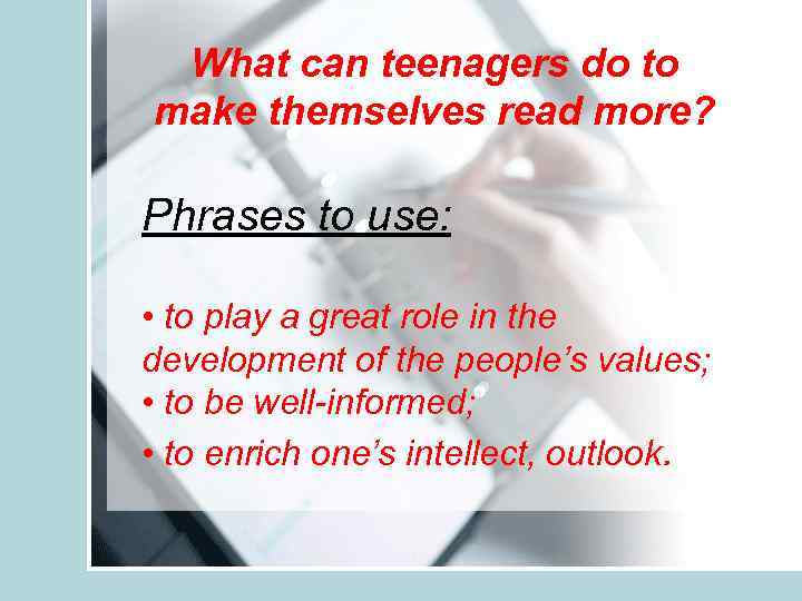 What can teenagers do to make themselves read more? Phrases to use: • to