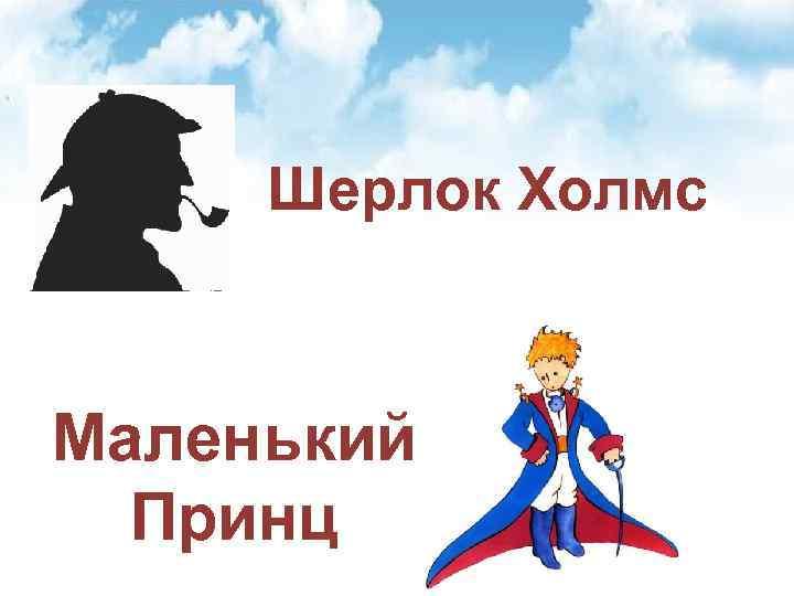 Шерлок Холмс Маленький Принц