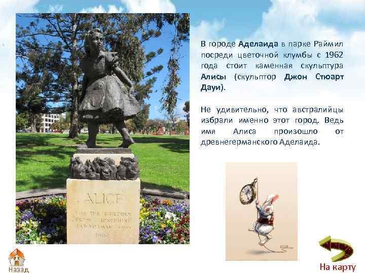 В городе Аделаида в парке Раймил посреди цветочной клумбы с 1962 года стоит каменная