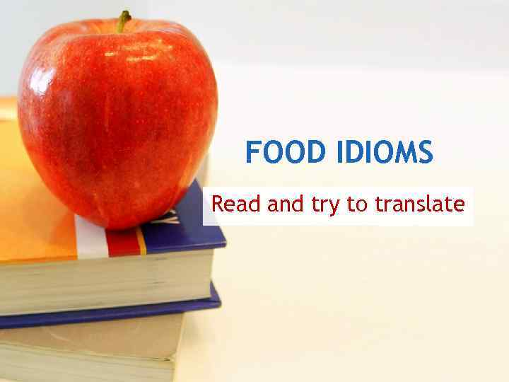 FOOD IDIOMS Read and try to translate