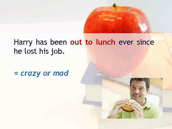 Harry has been out to lunch ever since he lost his job. = crazy