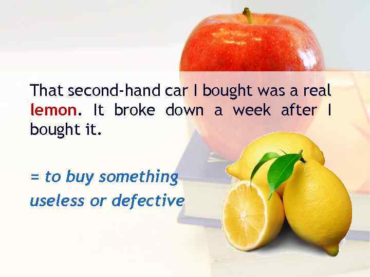 That second-hand car I bought was a real lemon. It broke down a week
