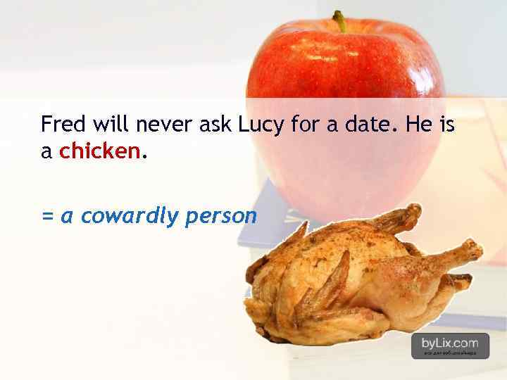 Fred will never ask Lucy for a date. He is a chicken. = a