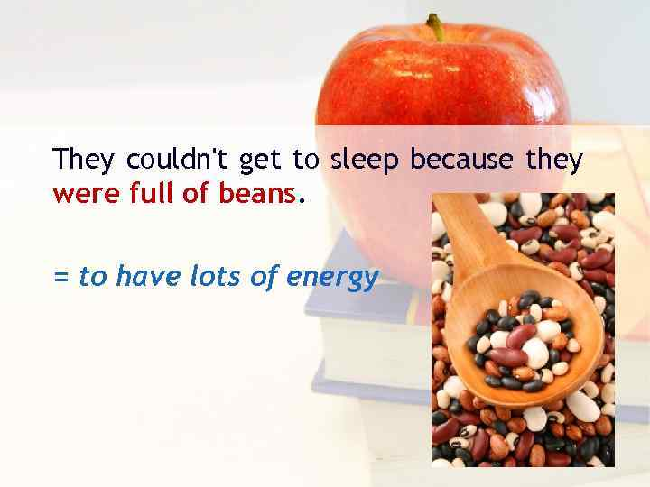 They couldn't get to sleep because they were full of beans. = to have