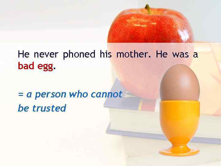He never phoned his mother. He was a bad egg. = а person who