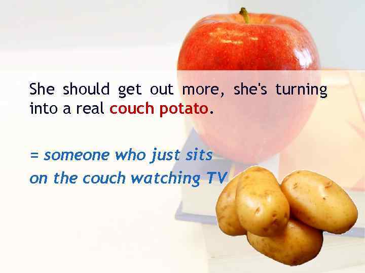 She should get out more, she's turning into a real couch potato. = someone