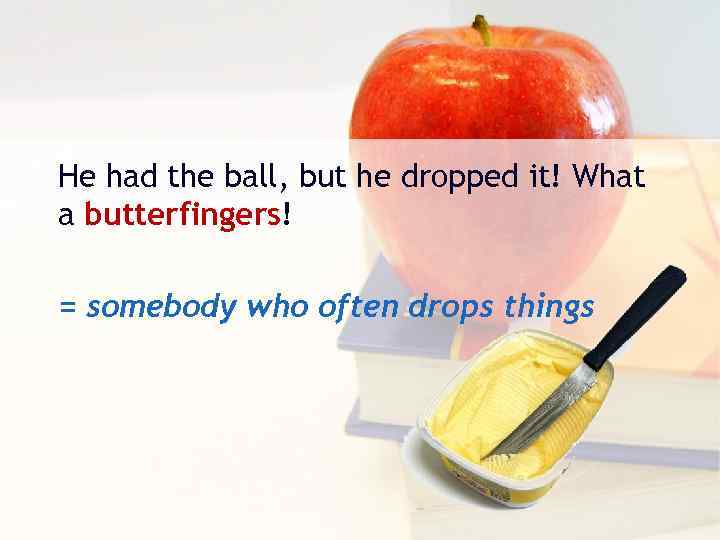He had the ball, but he dropped it! What a butterfingers! = somebody who