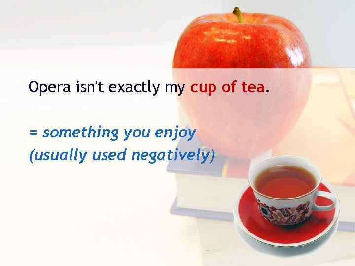 Opera isn't exactly my cup of tea. = something you enjoy (usually used negatively)