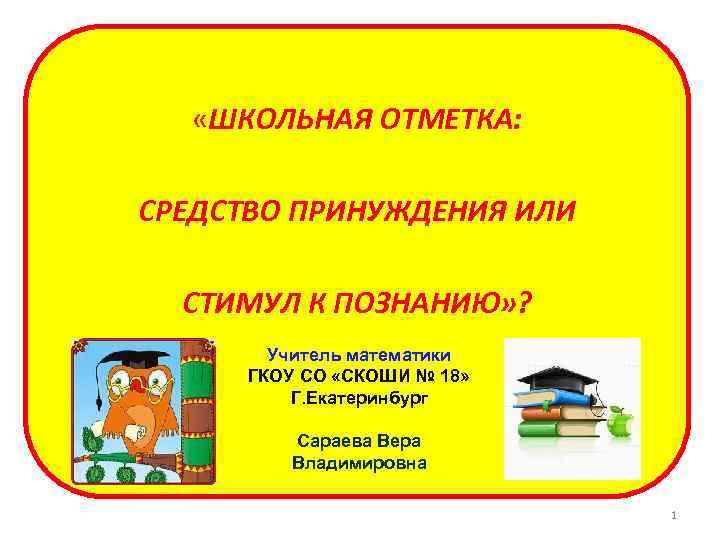 «ШКОЛЬНАЯ ОТМЕТКА: СРЕДСТВО ПРИНУЖДЕНИЯ ИЛИ СТИМУЛ К ПОЗНАНИЮ» ? Учитель математики ГКОУ СО