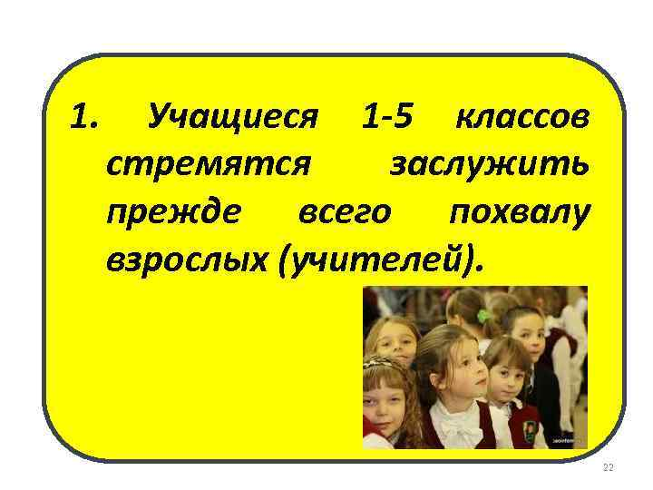 1. Учащиеся 1 -5 классов стремятся заслужить прежде всего похвалу взрослых (учителей). 22