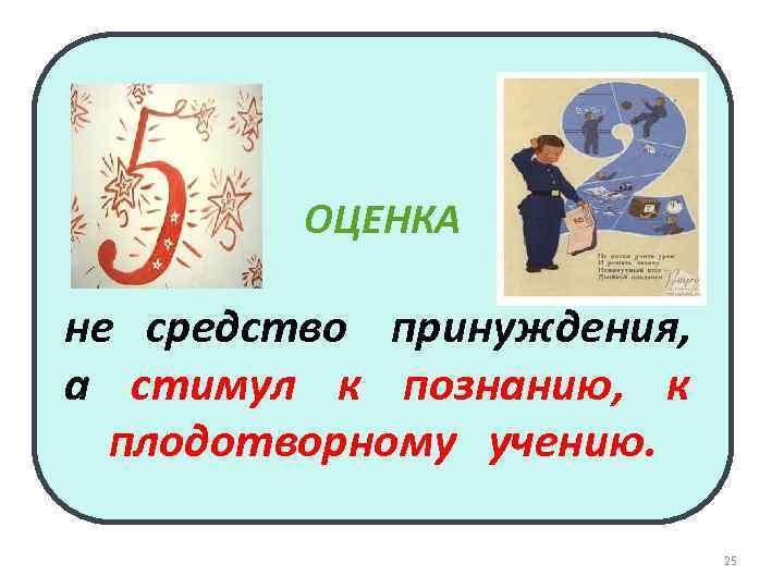 ОЦЕНКА не средство принуждения, а стимул к познанию, к плодотворному учению. 25