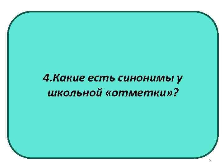 4. Какие есть синонимы у школьной «отметки» ? 6