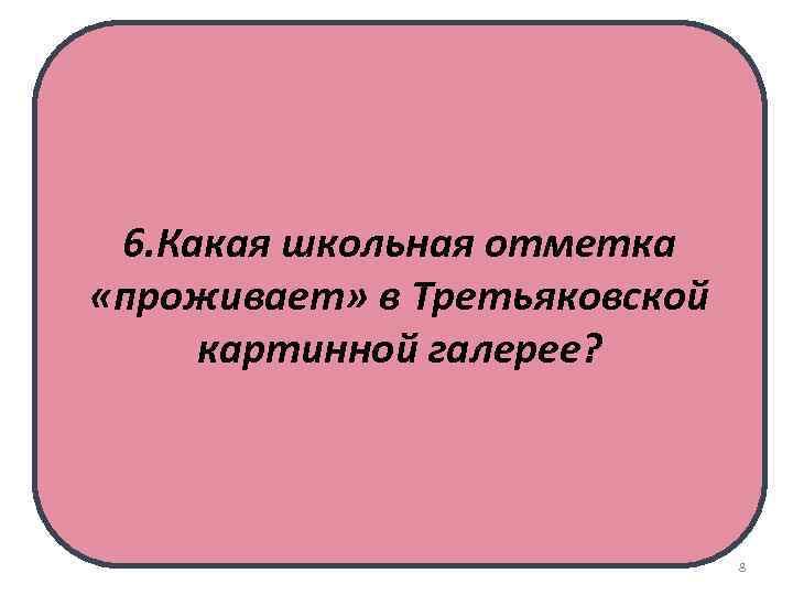 6. Какая школьная отметка «проживает» в Третьяковской картинной галерее? 8