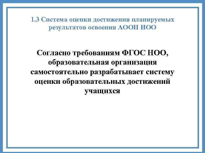 1. 3 Система оценки достижения планируемых результатов освоения АООП НОО Согласно требованиям ФГОС НОО,