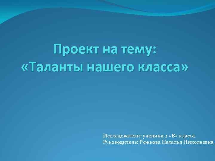 Проект на тему: «Таланты нашего класса» Исследователи: ученики 2 «В» класса Руководитель: Рожкова Наталья